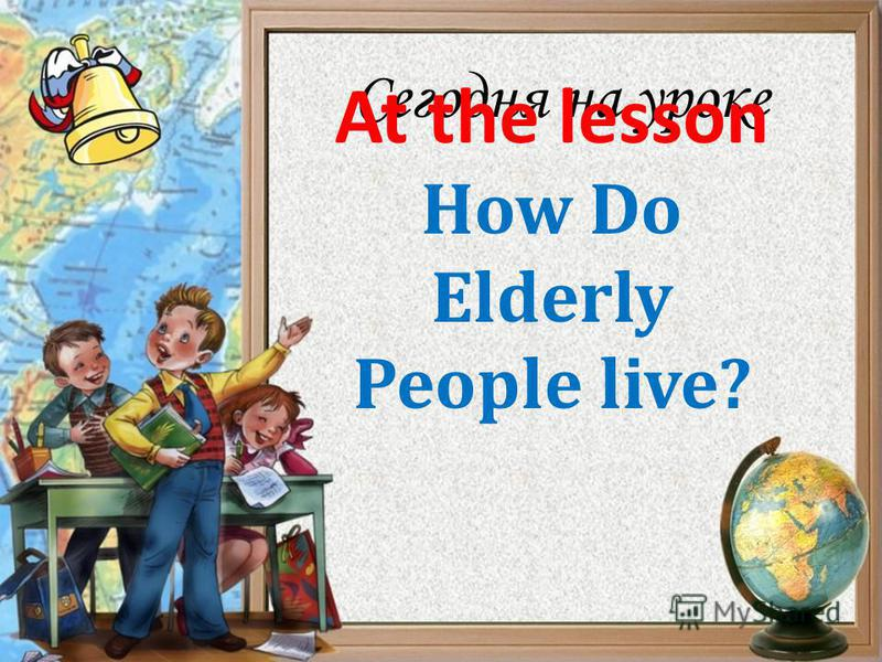 Сегодня на уроке How Do Elderly People live? At the lesson