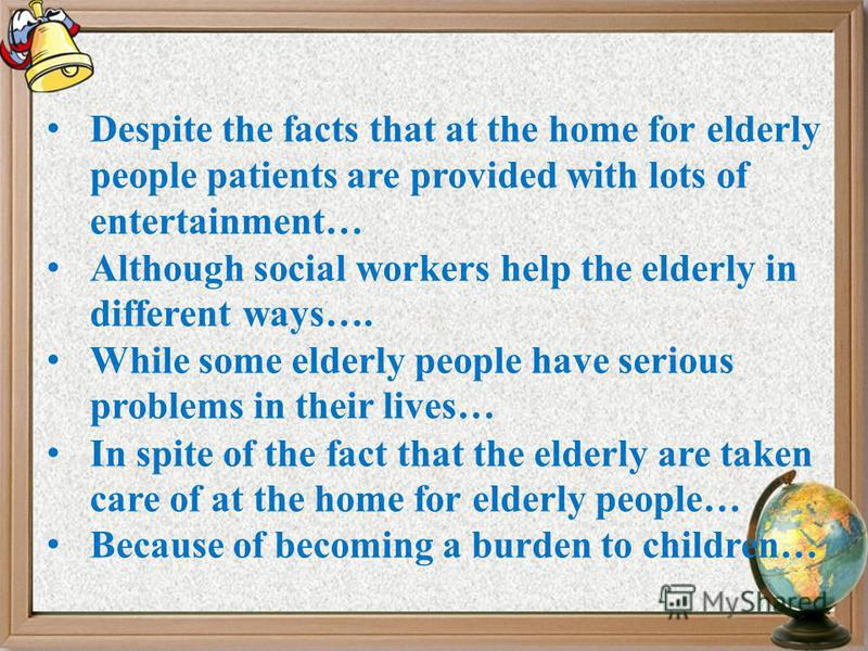 Despite the facts that at the home for elderly people patients are provided with lots of entertainment… Although social workers help the elderly in different ways…. While some elderly people have serious problems in their lives… In spite of the fact