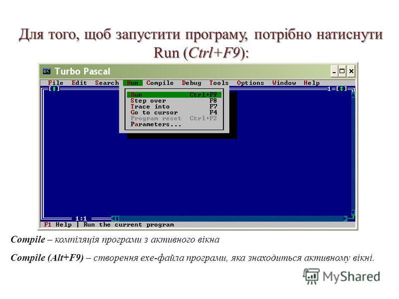 Для того, щоб запустити програму, потрібно натиснути Run (Ctrl+F9): Compile – компіляція програми з активного вікна Compile (Alt+F9) – створення exe-файла програми, яка знаходиться активному вікні.