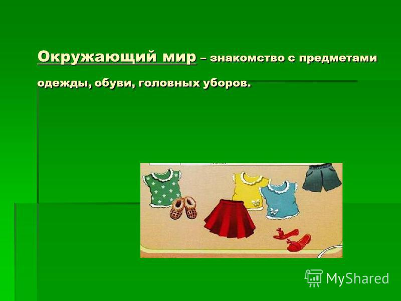 Окружающий мир – знакомство с предметами одежды, обуви, головных уборов. Окружающий мир – знакомство с предметами одежды, обуви, головных уборов.