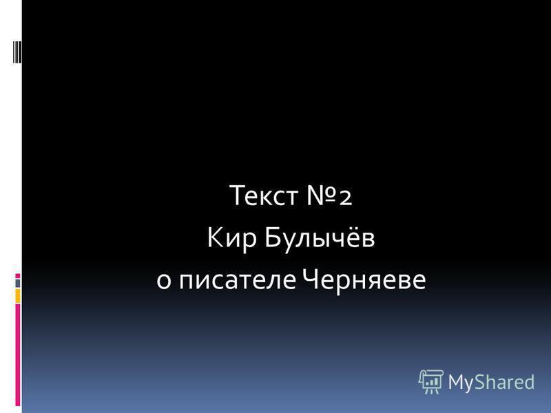 Текст 2 Кир Булычёв о писателе Черняеве