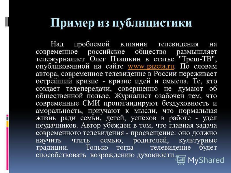 Пример из публицистики Над проблемой влияния телевидения на современное российское общество размышляет тележурналист Олег Пташкин в статье