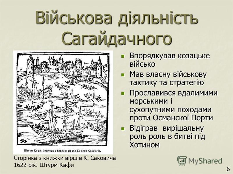 Військова діяльність Сагайдачного Впорядкував козацьке військо Впорядкував козацьке військо Мав власну військову тактику та стратегію Мав власну військову тактику та стратегію Прославився вдалимими морськими і сухопутними походами проти Османскої Пор