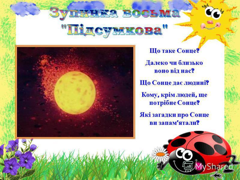 Що таке Сонце ? Далеко чи близько воно від нас ? Що Сонце дає людині ? Кому, крім людей, ще потрібне Сонце ? Які загадки про Сонце ви запам ятали ?