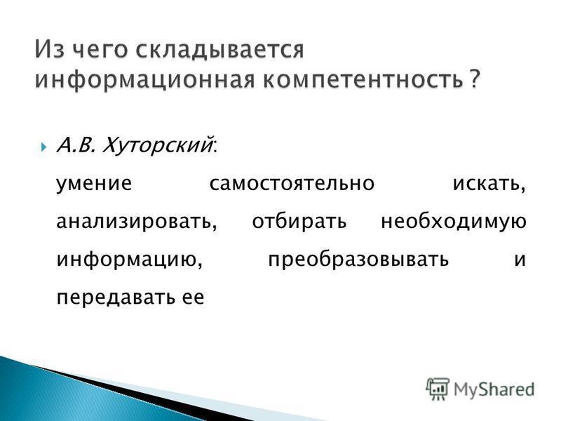 А.В. Хуторский: умение самостоятельно искать, анализировать, отбирать необходимую информацию, преобразовывать и передавать ее