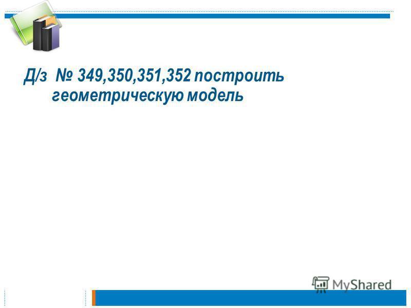 Д/з 349,350,351,352 построить геометрическую модель