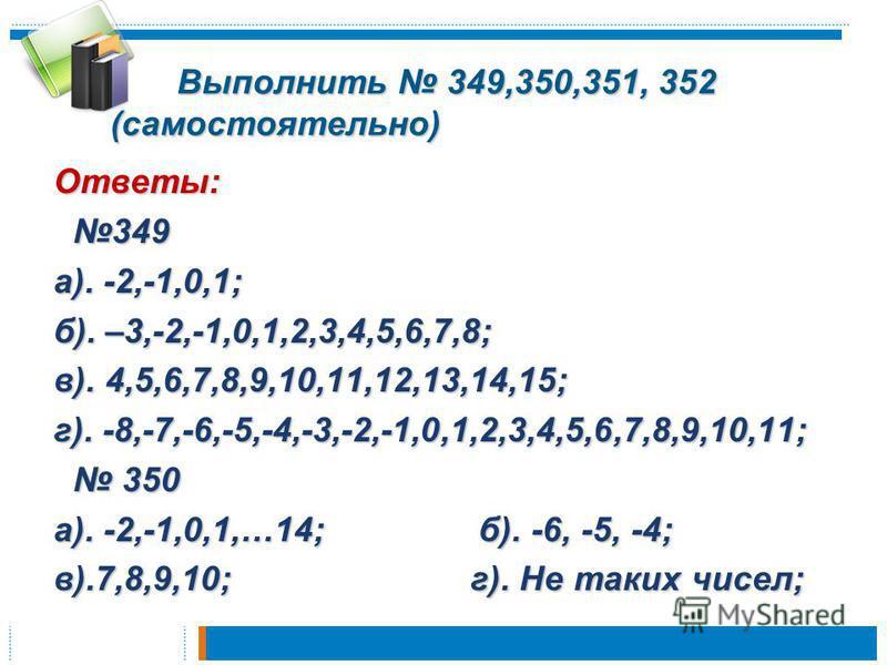 Выполнить 349,350,351, 352 (самостоятельно) Выполнить 349,350,351, 352 (самостоятельно) Ответы: 349 349 а). -2,-1,0,1; б). –3,-2,-1,0,1,2,3,4,5,6,7,8; в). 4,5,6,7,8,9,10,11,12,13,14,15; г). -8,-7,-6,-5,-4,-3,-2,-1,0,1,2,3,4,5,6,7,8,9,10,11; 350 350 а