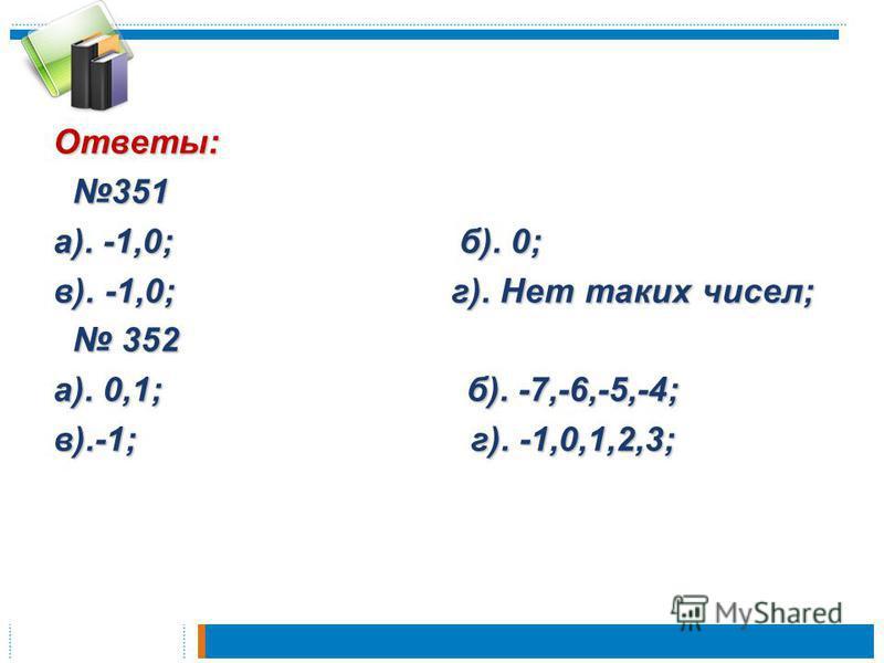Ответы: 351 351 а). -1,0; б). 0; в). -1,0; г). Нет таких чисел; 352 352 а). 0,1; б). -7,-6,-5,-4; в).-1; г). -1,0,1,2,3;