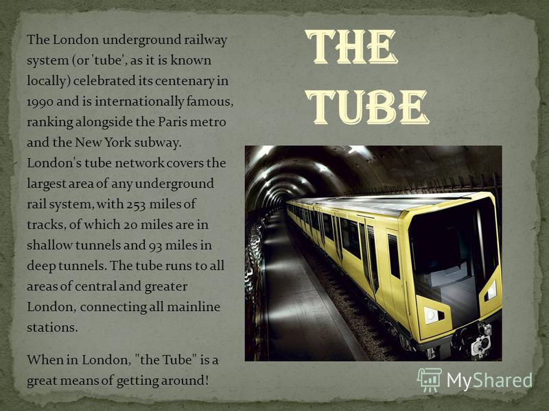 The London underground railway system (or 'tube', as it is known locally) celebrated its centenary in 1990 and is internationally famous, ranking alongside the Paris metro and the New York subway. London's tube network covers the largest area of any