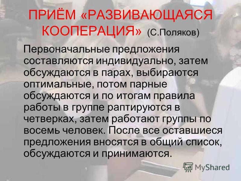 ПРИЁМ «РАЗВИВАЮЩАЯСЯ КООПЕРАЦИЯ» (С.Поляков) Первоначальные предложения составляются индивидуально, затем обсуждаются в парах, выбираются оптимальные, потом парные обсуждаются и по итогам правила работы в группе раптируются в четверках, затем работаю