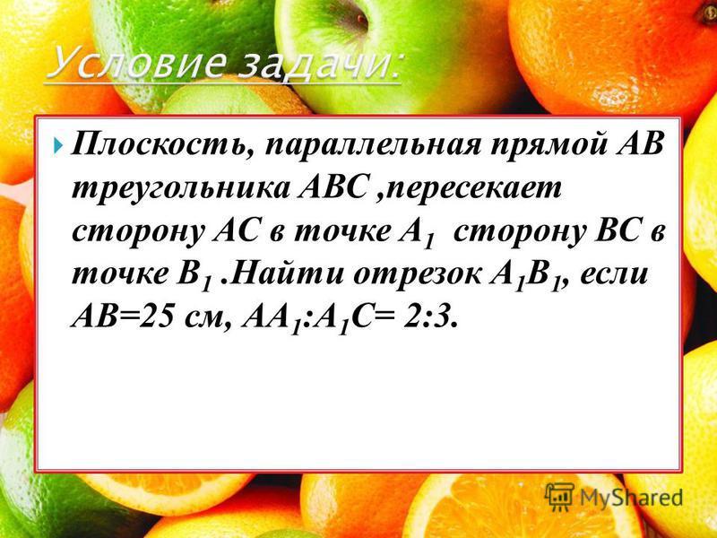 Плоскость, параллельная прямой АВ треугольника АВС,пересекает сторону АС в точке А 1 сторону ВС в точке В 1. Найти отрезок А 1 В 1, если АВ=25 см, АА 1 :А 1 С= 2:3.