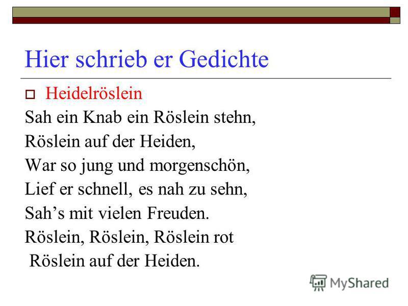 Hier schrieb er Gedichte Heidelröslein Sah ein Knab ein Röslein stehn, Röslein auf der Heiden, War so jung und morgenschön, Lief er schnell, es nah zu sehn, Sahs mit vielen Freuden. Röslein, Röslein, Röslein rot Röslein auf der Heiden.