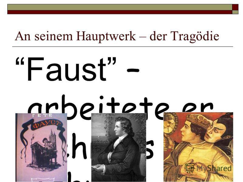 An seinem Hauptwerk – der Tragödie Faust – arbeitete er mehr als 60 Jahre