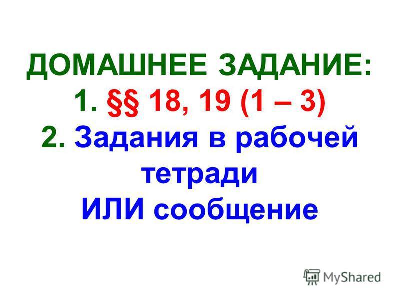ДОМАШНЕЕ ЗАДАНИЕ: 1. §§ 18, 19 (1 – 3) 2. Задания в рабочей тетради ИЛИ сообщение