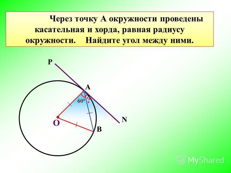 60 0 Через точку А окружности проведены касательная и хорда, равная радиусу окружности. Найдите угол между ними. О В Р N А ?