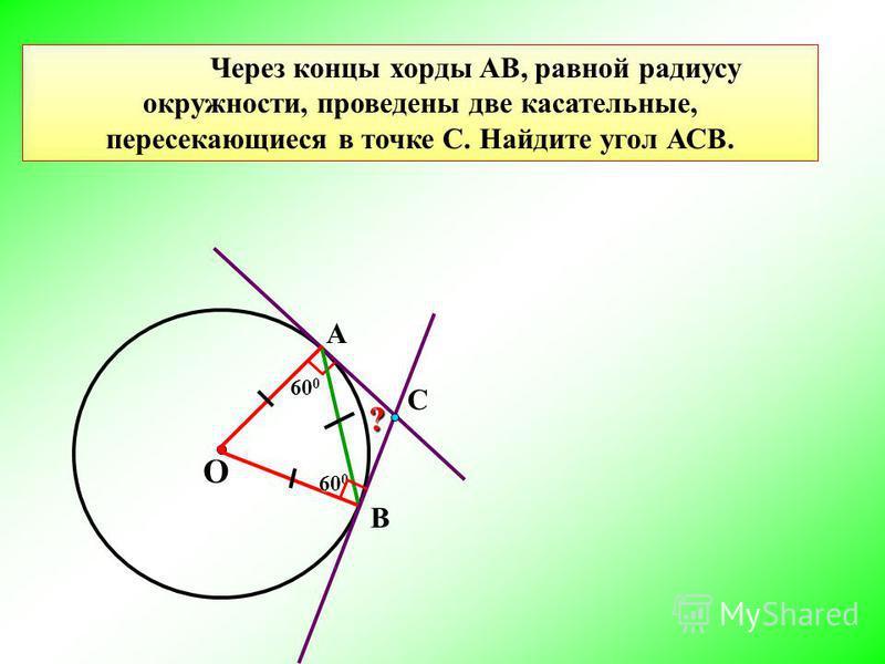 60 0 Через концы хорды АВ, равной радиусу окружности, проведены две касательные, пересекающиеся в точке С. Найдите угол АСВ. О В А? С 60 0