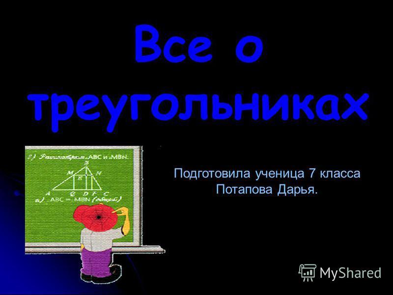Все о треугольниках Подготовила ученица 7 класса Потапова Дарья.