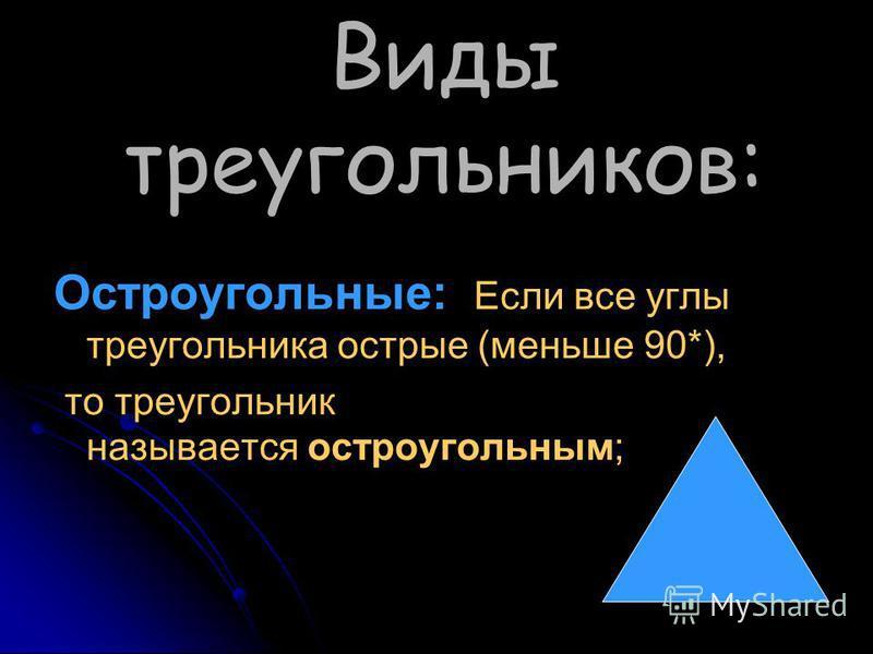 Виды треугольников: Остроугольные: Если все углы треугольника острые (меньше 90*), то треугольник называется остроугольным;