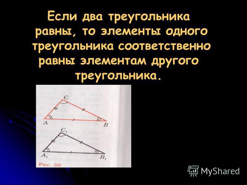 Если два треугольника равны, то элементы одного треугольника соответственно равны элементам другого треугольника..