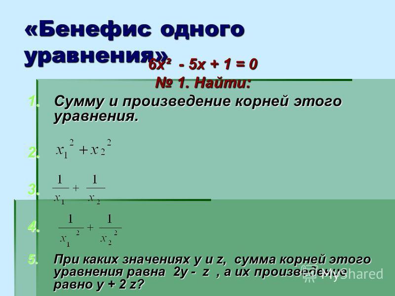 «Бенефис одного уравнения» 6 х² - 5 х + 1 = 0 1. Найти: 1. Найти: 1. Сумму и произведение корней этого уравнения. 2. 2. 3. 3. 4. 4. 5. При каких значениях у и z, сумма корней этого уравнения равна 2 у - z, а их произведение равно у + 2 z?