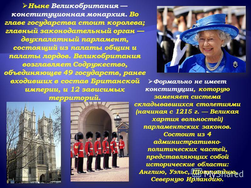 Ныне Великобритания конституционная монархия. Во главе государства стоит королева; главный законодательный орган двухпалатный парламент, состоящий из палаты общин и палаты лордов. Великобритания возглавляет Содружество, объединяющее 49 государств, ра