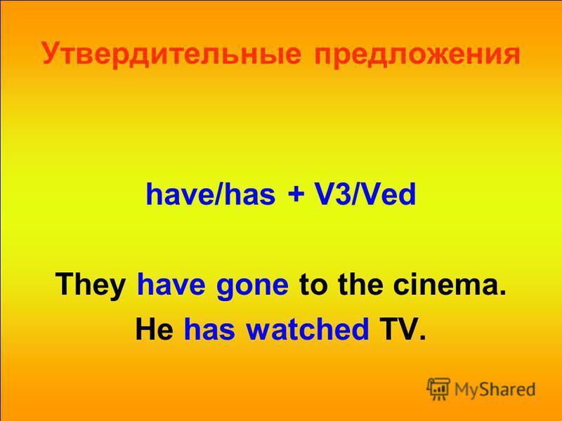 Утвердительные предложения have/has + V3/Ved They have gone to the cinema. He has watched TV.