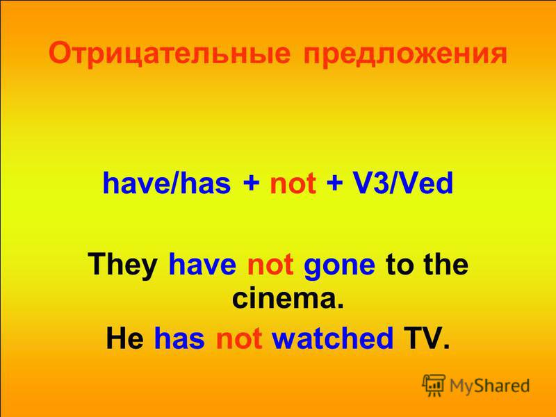 Отрицательные предложения have/has + not + V3/Ved They have not gone to the cinema. He has not watched TV.