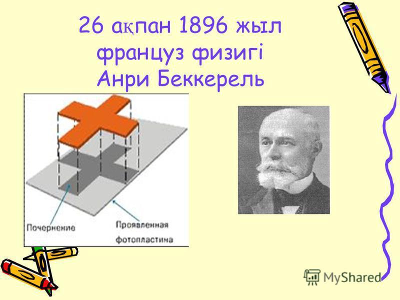 26 а қ пан 1896 жыл француз физигі Анри Беккерель