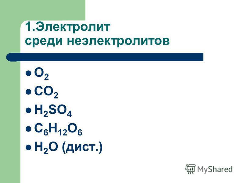 1. Электролит среди неэлектролитов O 2 CO 2 H 2 SO 4 C 6 H 12 O 6 H 2 O (дист.)