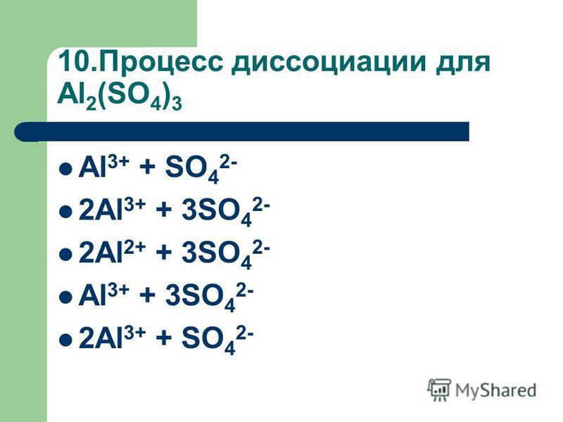 10. Процесс диссоциации для Al 2 (SO 4 ) 3 Al 3+ + SO 4 2- 2Al 3+ + 3SO 4 2- 2Al 2+ + 3SO 4 2- Al 3+ + 3SO 4 2- 2Al 3+ + SO 4 2-