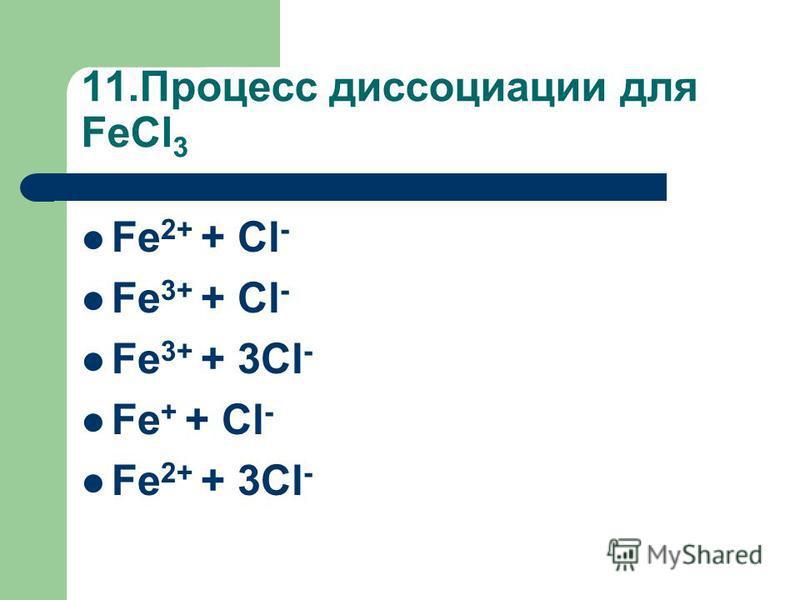 11. Процесс диссоциации для FeCl 3 Fe 2+ + Cl - Fe 3+ + Cl - Fe 3+ + 3Cl - Fe + + Cl - Fe 2+ + 3Cl -