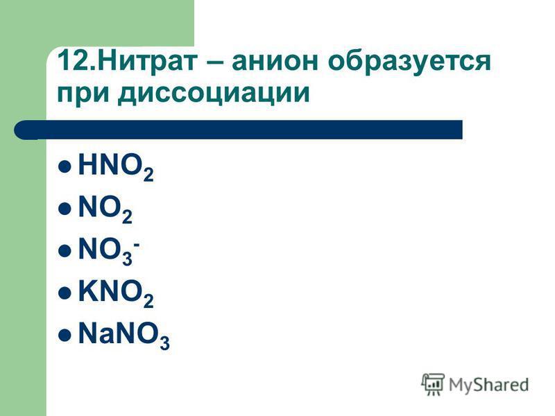 12. Нитрат – анион образуется при диссоциации HNO 2 NO 2 NO 3 - KNO 2 NaNO 3