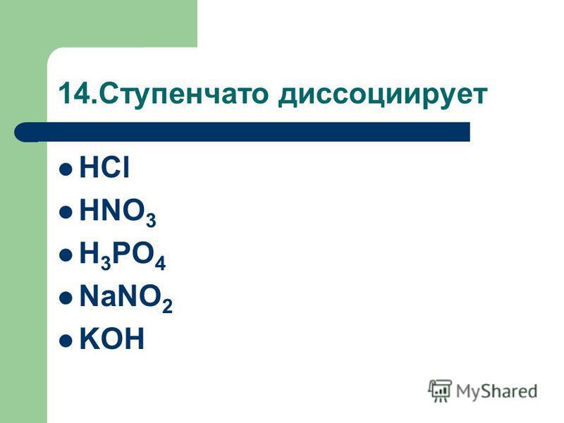 14. Ступенчато диссоциирует HCl HNO 3 H 3 PO 4 NaNO 2 KOH