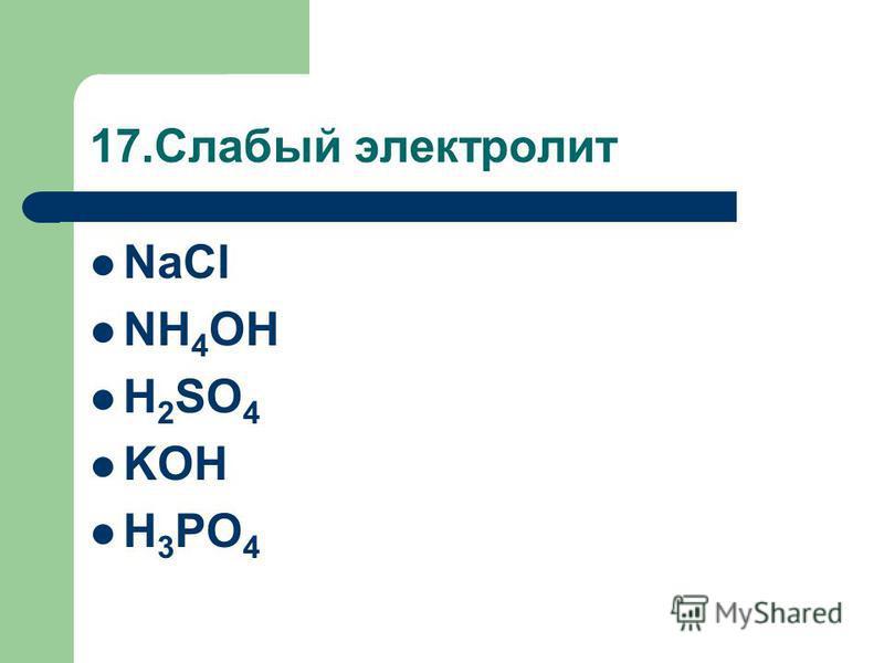 17. Слабый электролит NaCl NH 4 OH H 2 SO 4 KOH H 3 PO 4