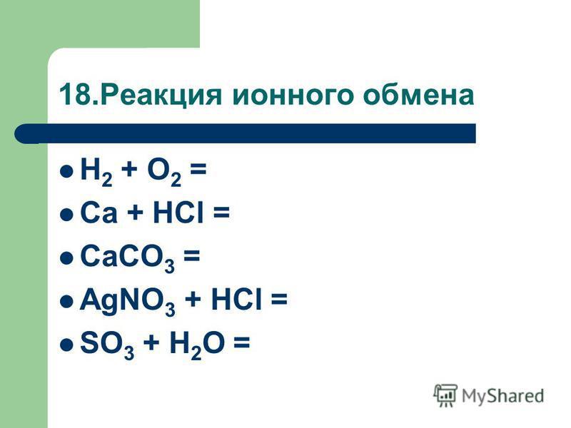 18. Реакция ионного обмена H 2 + O 2 = Ca + HCl = CaCO 3 = AgNO 3 + HCl = SO 3 + H 2 O =