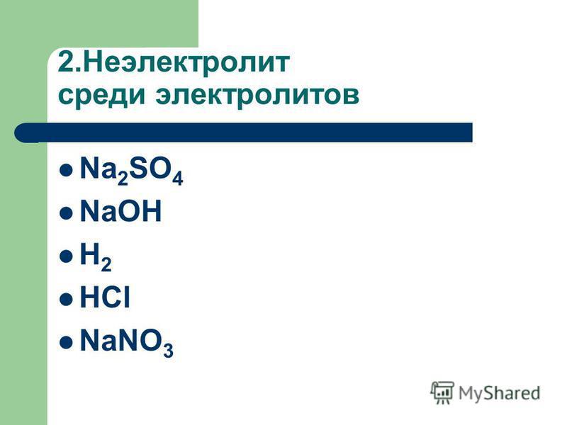2. Неэлектролит среди электролитов Na 2 SO 4 NaOH H 2 HCl NaNO 3