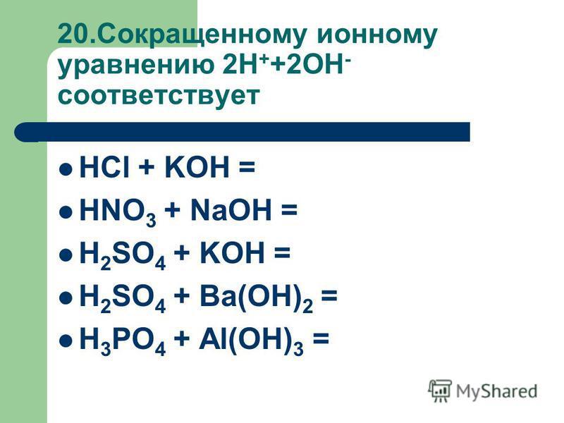 20. Сокращенному ионному уравнению 2H + +2OH - соответствует HCl + KOH = HNO 3 + NaOH = H 2 SO 4 + KOH = H 2 SO 4 + Ba(OH) 2 = H 3 PO 4 + Al(OH) 3 =