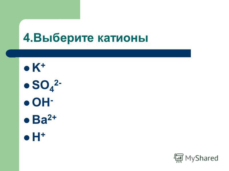 4. Выберите катионы K + SO 4 2- OH - Ba 2+ H +
