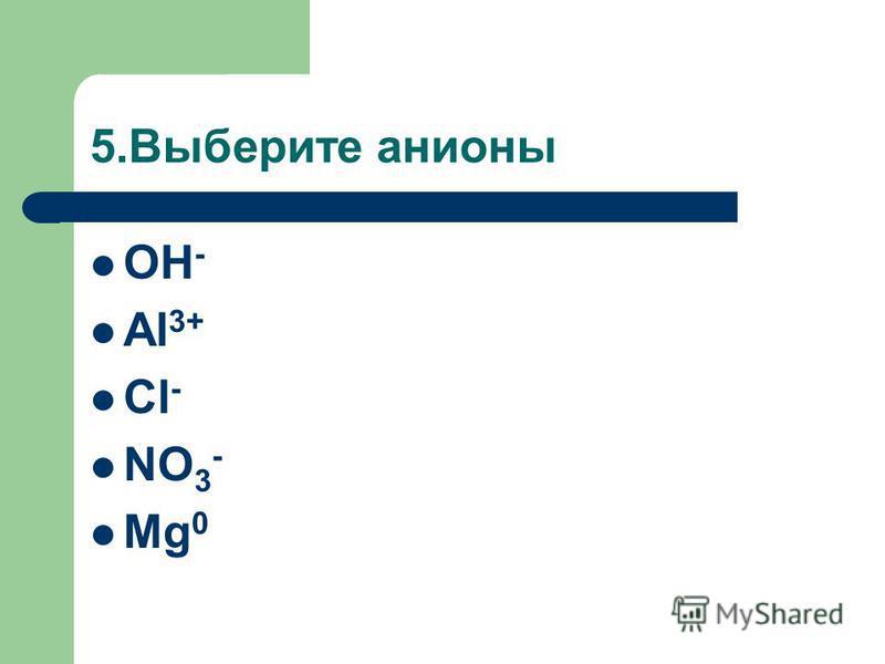 5. Выберите анионы OH - Al 3+ Cl - NO 3 - Mg 0