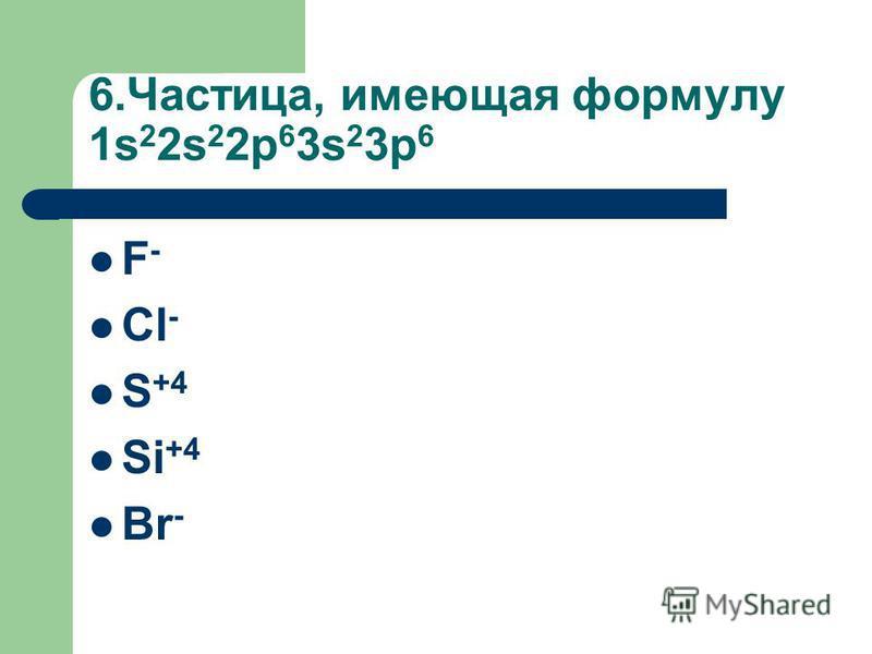 6.Частица, имеющая формулу 1s 2 2s 2 2p 6 3s 2 3p 6 F - Cl - S +4 Si +4 Br -
