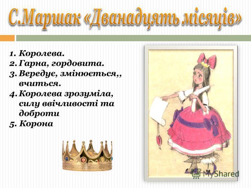1.Королева. 2.Гарна, гордовита. 3.Вередує, змінюється,, вчиться. 4.Королева зрозуміла, силу ввічливості та доброти 5. Корона