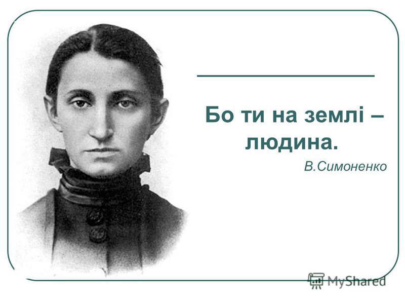 Бо ти на землі – людина. В.Симоненко