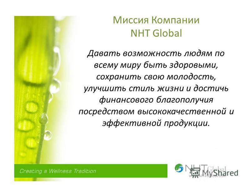 Миссия Компании NHT Global Давать возможность людям по всему миру быть здоровыми, сохранить свою молодость, улучшить стиль жизни и достичь финансового благополучия посредством высококачественной и эффективной продукции.