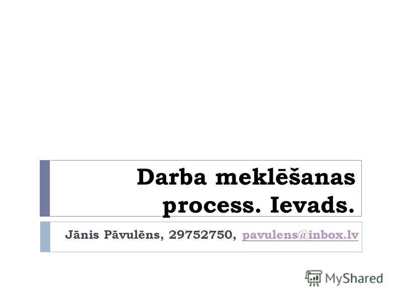 Darba meklēšanas process. Ievads. Jānis Pāvulēns, 29752750, pavulens@inbox.lvpavulens@inbox.lv