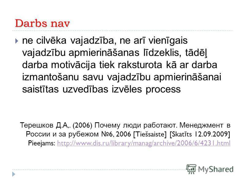 Darbs nav ne cilvēka vajadzība, ne arī vienīgais vajadzību apmierināšanas līdzeklis, tādēļ darba motivācija tiek raksturota kā ar darba izmantošanu savu vajadzību apmierināšanai saistītas uzvedības izvēles process Терешков Д. А,. (2006) Почему люди р