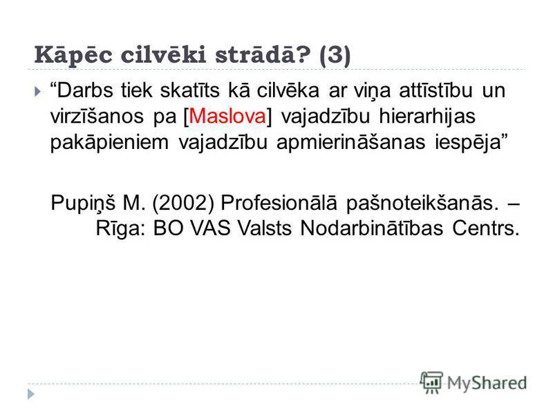 Kāpēc cilvēki strādā? (3) Darbs tiek skatīts kā cilvēka ar viņa attīstību un virzīšanos pa [Maslova] vajadzību hierarhijas pakāpieniem vajadzību apmierināšanas iespēja Pupiņš M. (2002) Profesionālā pašnoteikšanās. – Rīga: BO VAS Valsts Nodarbinātības