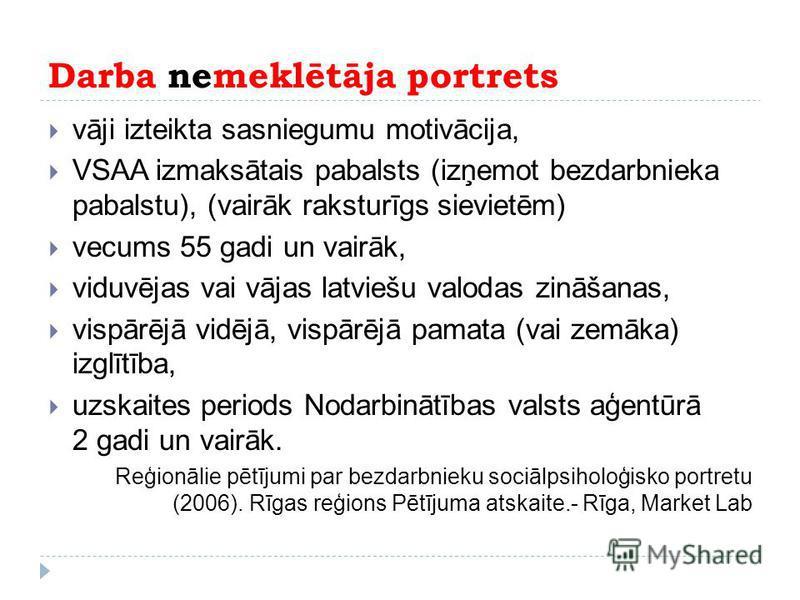 Darba nemeklētāja portrets vāji izteikta sasniegumu motivācija, VSAA izmaksātais pabalsts (izņemot bezdarbnieka pabalstu), (vairāk raksturīgs sievietēm) vecums 55 gadi un vairāk, viduvējas vai vājas latviešu valodas zināšanas, vispārējā vidējā, vispā