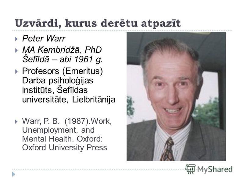 Uzvārdi, kurus derētu atpazīt Peter Warr MA Kembridžā, PhD Šefīldā – abi 1961 g. Profesors (Emeritus) Darba psiholoģijas institūts, Šefīldas universitāte, Lielbritānija Warr, P. B. (1987).Work, Unemployment, and Mental Health. Oxford: Oxford Universi