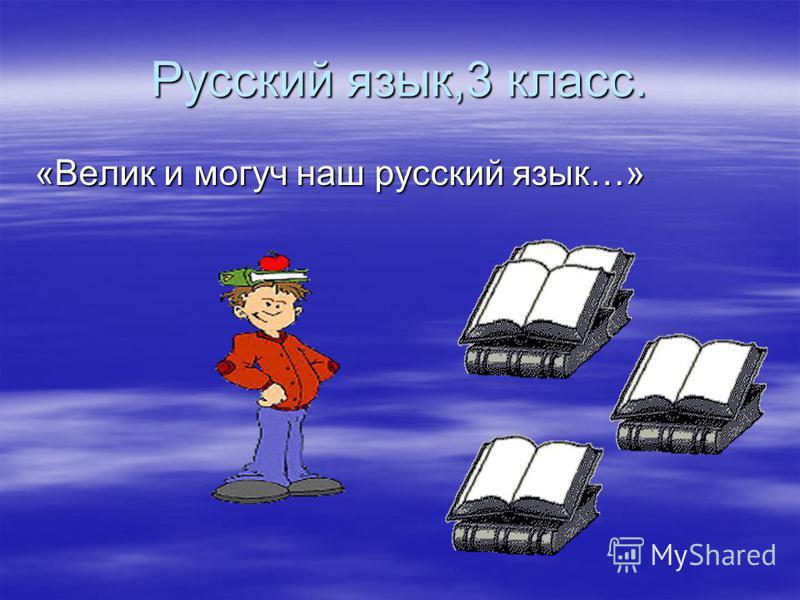 Русский язык,3 класс. «Велик и могуч наш русский язык…»