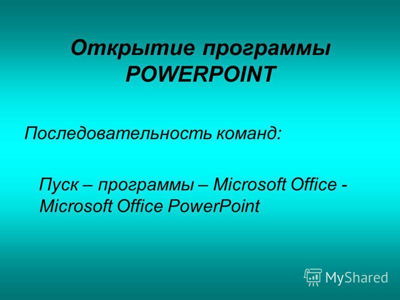 Открытие программы POWERPOINT Последовательность команд: Пуск – программы – Microsoft Office - Microsoft Office PowerPoint